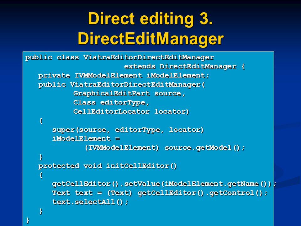 Direct editing 3. DirectEditManager public class ViatraEditorDirectEditManager extends DirectEditManager { extends DirectEditManager { private IVMMode