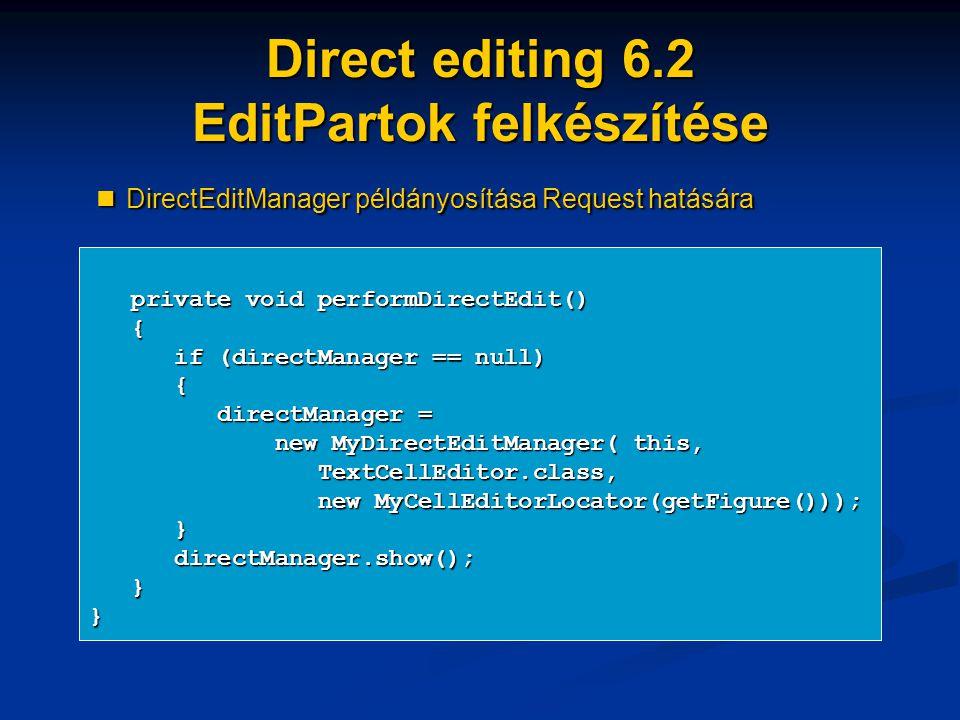 Direct editing 6.2 EditPartok felkészítése private void performDirectEdit() private void performDirectEdit() { if (directManager == null) if (directManager == null) { directManager = directManager = new MyDirectEditManager( this, new MyDirectEditManager( this, TextCellEditor.class, TextCellEditor.class, new MyCellEditorLocator(getFigure())); new MyCellEditorLocator(getFigure())); } directManager.show(); directManager.show(); }} DirectEditManager példányosítása Request hatására DirectEditManager példányosítása Request hatására