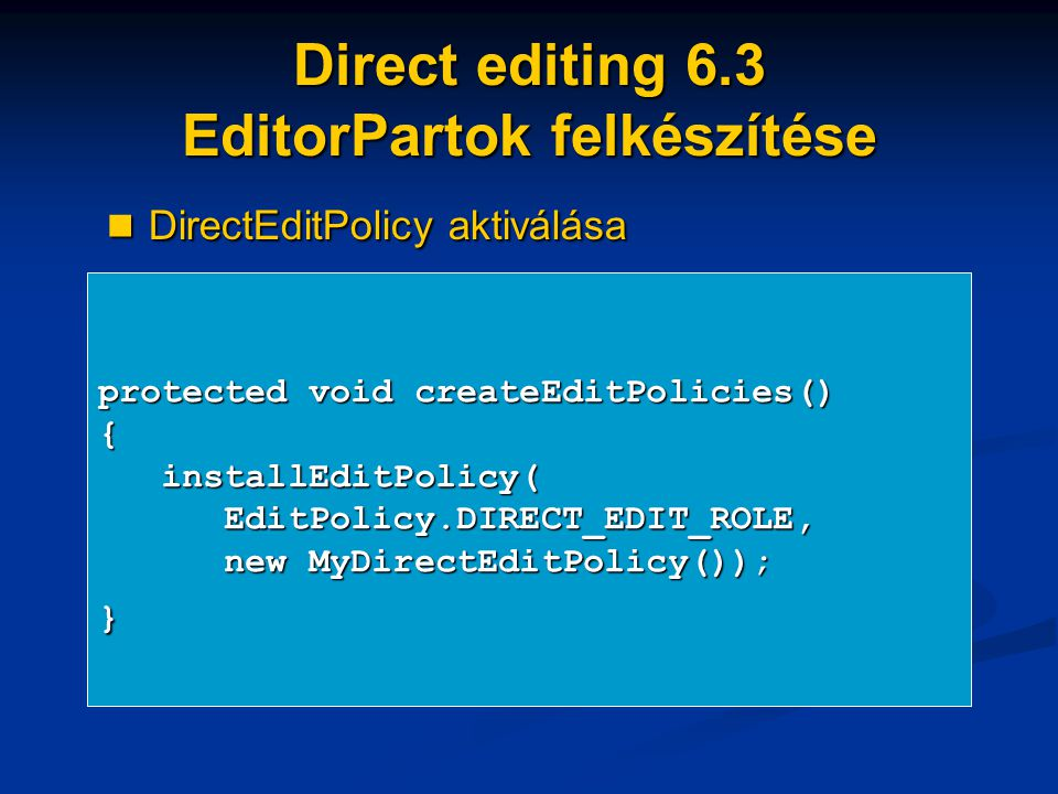 Direct editing 6.3 EditorPartok felkészítése protected void createEditPolicies() { installEditPolicy( installEditPolicy( EditPolicy.DIRECT_EDIT_ROLE, EditPolicy.DIRECT_EDIT_ROLE, new MyDirectEditPolicy()); new MyDirectEditPolicy());} DirectEditPolicy aktiválása DirectEditPolicy aktiválása