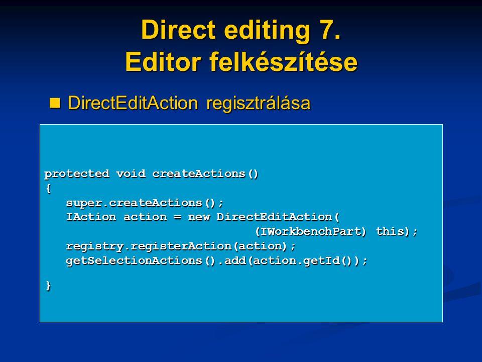 Direct editing 7. Editor felkészítése protected void createActions() { super.createActions(); super.createActions(); IAction action = new DirectEditAc