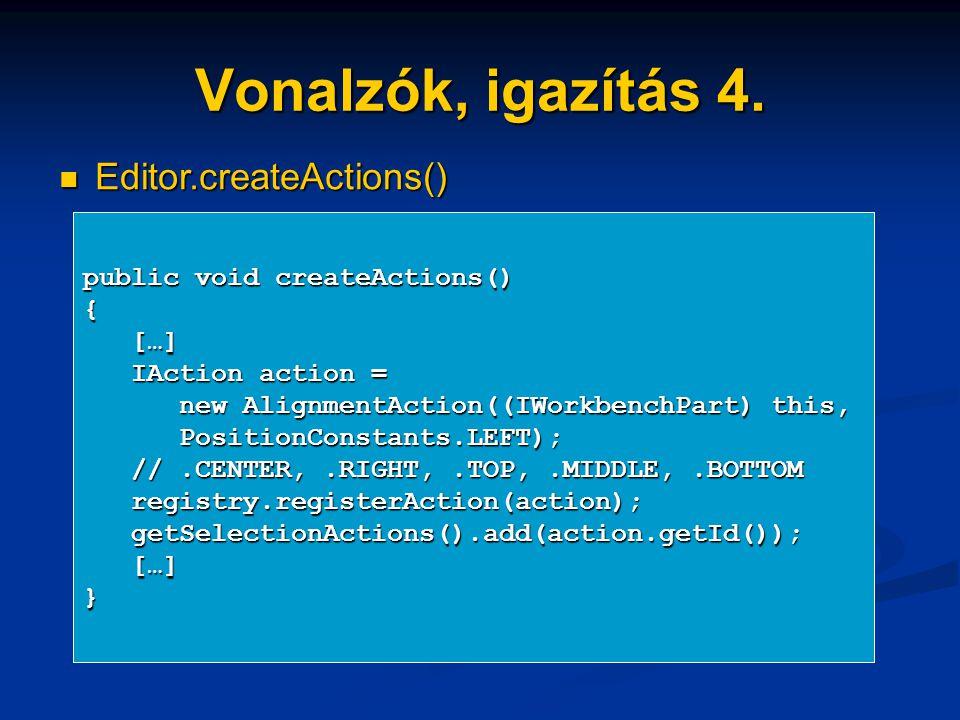Vonalzók, igazítás 4. Editor.createActions() Editor.createActions() public void createActions() { […] […] IAction action = IAction action = new Alignm