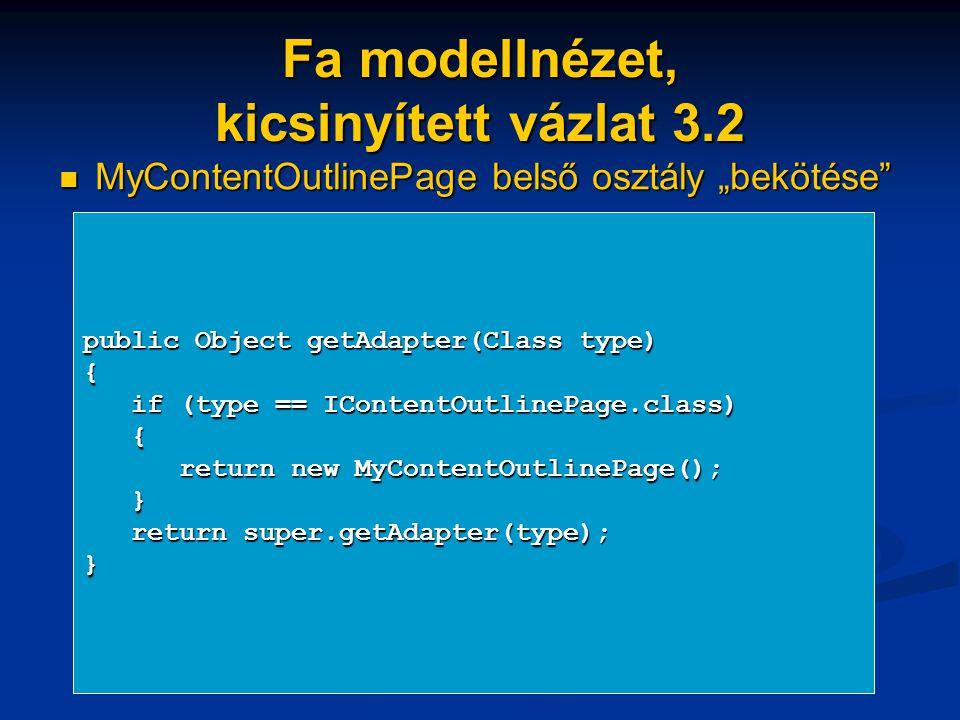 """Fa modellnézet, kicsinyített vázlat 3.2 MyContentOutlinePage belső osztály """"bekötése MyContentOutlinePage belső osztály """"bekötése public Object getAdapter(Class type) { if (type == IContentOutlinePage.class) if (type == IContentOutlinePage.class) { return new MyContentOutlinePage(); return new MyContentOutlinePage(); } return super.getAdapter(type); return super.getAdapter(type);}"""
