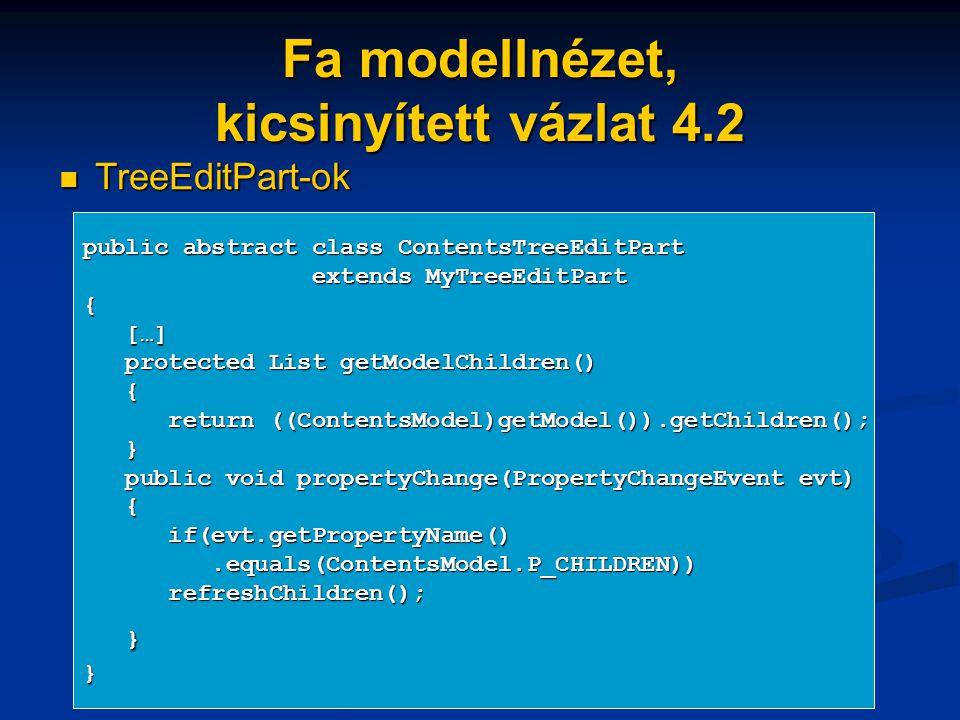 Fa modellnézet, kicsinyített vázlat 4.2 TreeEditPart-ok TreeEditPart-ok public abstract class ContentsTreeEditPart extends MyTreeEditPart extends MyTreeEditPart{ […] […] protected List getModelChildren() protected List getModelChildren() { return ((ContentsModel)getModel()).getChildren(); return ((ContentsModel)getModel()).getChildren(); } public void propertyChange(PropertyChangeEvent evt) public void propertyChange(PropertyChangeEvent evt) { if(evt.getPropertyName() if(evt.getPropertyName().equals(ContentsModel.P_CHILDREN)).equals(ContentsModel.P_CHILDREN)) refreshChildren(); refreshChildren(); }}
