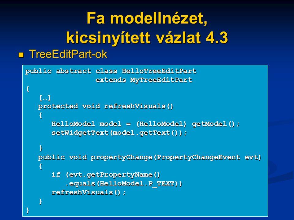 Fa modellnézet, kicsinyített vázlat 4.3 TreeEditPart-ok TreeEditPart-ok public abstract class HelloTreeEditPart extends MyTreeEditPart extends MyTreeEditPart{ […] […] protected void refreshVisuals() protected void refreshVisuals() { HelloModel model = (HelloModel) getModel(); HelloModel model = (HelloModel) getModel(); setWidgetText(model.getText()); setWidgetText(model.getText()); } public void propertyChange(PropertyChangeEvent evt) public void propertyChange(PropertyChangeEvent evt) { if (evt.getPropertyName() if (evt.getPropertyName().equals(HelloModel.P_TEXT)).equals(HelloModel.P_TEXT)) refreshVisuals(); refreshVisuals(); }}