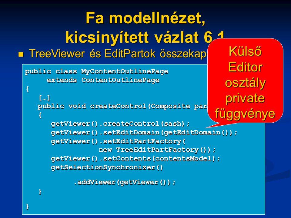 Fa modellnézet, kicsinyített vázlat 6.1 TreeViewer és EditPartok összekapcsolása TreeViewer és EditPartok összekapcsolása public class MyContentOutlinePage extends ContentOutlinePage extends ContentOutlinePage{ […] […] public void createControl(Composite parent) public void createControl(Composite parent) { getViewer().createControl(sash); getViewer().createControl(sash); getViewer().setEditDomain(getEditDomain()); getViewer().setEditDomain(getEditDomain()); getViewer().setEditPartFactory( getViewer().setEditPartFactory( new TreeEditPartFactory()); new TreeEditPartFactory()); getViewer().setContents(contentsModel); getViewer().setContents(contentsModel); getSelectionSynchronizer() getSelectionSynchronizer().addViewer(getViewer());.addViewer(getViewer()); }} Külső Editor osztály private függvénye