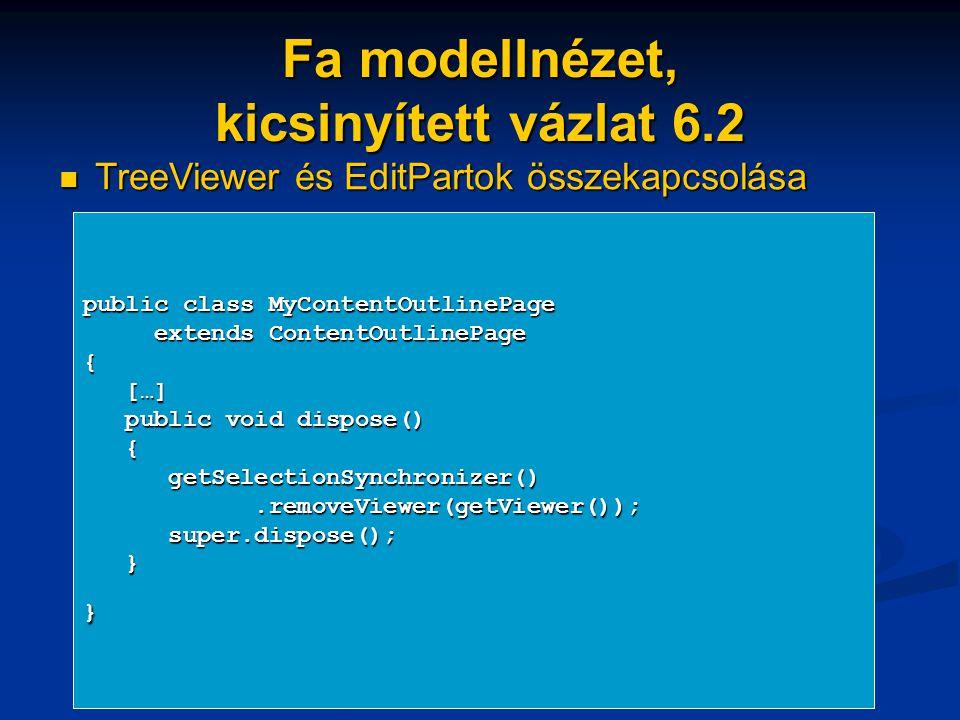 Fa modellnézet, kicsinyített vázlat 6.2 TreeViewer és EditPartok összekapcsolása TreeViewer és EditPartok összekapcsolása public class MyContentOutlinePage extends ContentOutlinePage extends ContentOutlinePage{ […] […] public void dispose() public void dispose() { getSelectionSynchronizer() getSelectionSynchronizer().removeViewer(getViewer());.removeViewer(getViewer()); super.dispose(); super.dispose(); }}