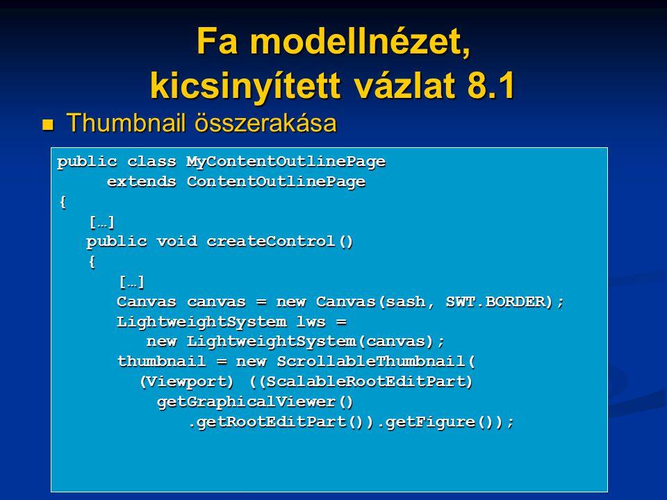Fa modellnézet, kicsinyített vázlat 8.1 Thumbnail összerakása Thumbnail összerakása public class MyContentOutlinePage extends ContentOutlinePage extends ContentOutlinePage{ […] […] public void createControl() public void createControl() { […] […] Canvas canvas = new Canvas(sash, SWT.BORDER); Canvas canvas = new Canvas(sash, SWT.BORDER); LightweightSystem lws = LightweightSystem lws = new LightweightSystem(canvas); new LightweightSystem(canvas); thumbnail = new ScrollableThumbnail( thumbnail = new ScrollableThumbnail( (Viewport) ((ScalableRootEditPart) (Viewport) ((ScalableRootEditPart) getGraphicalViewer() getGraphicalViewer().getRootEditPart()).getFigure());.getRootEditPart()).getFigure());