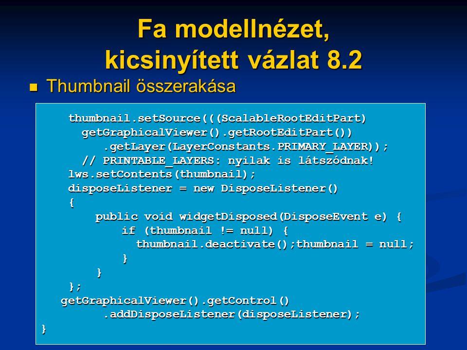 Fa modellnézet, kicsinyített vázlat 8.2 Thumbnail összerakása Thumbnail összerakása thumbnail.setSource(((ScalableRootEditPart) thumbnail.setSource(((ScalableRootEditPart) getGraphicalViewer().getRootEditPart()) getGraphicalViewer().getRootEditPart()).getLayer(LayerConstants.PRIMARY_LAYER));.getLayer(LayerConstants.PRIMARY_LAYER)); // PRINTABLE_LAYERS: nyilak is látszódnak.