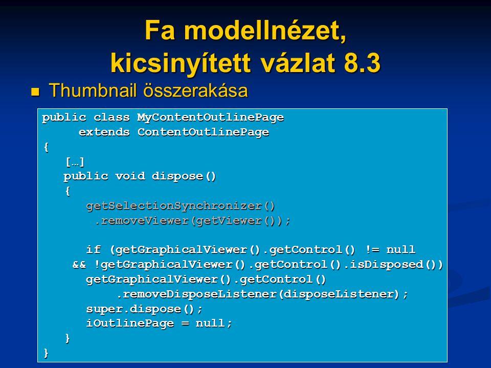 Fa modellnézet, kicsinyített vázlat 8.3 Thumbnail összerakása Thumbnail összerakása public class MyContentOutlinePage extends ContentOutlinePage extends ContentOutlinePage{ […] […] public void dispose() public void dispose() { getSelectionSynchronizer() getSelectionSynchronizer().removeViewer(getViewer());.removeViewer(getViewer()); if (getGraphicalViewer().getControl() != null if (getGraphicalViewer().getControl() != null && !getGraphicalViewer().getControl().isDisposed()) && !getGraphicalViewer().getControl().isDisposed()) getGraphicalViewer().getControl() getGraphicalViewer().getControl().removeDisposeListener(disposeListener);.removeDisposeListener(disposeListener); super.dispose(); super.dispose(); iOutlinePage = null; iOutlinePage = null; }}