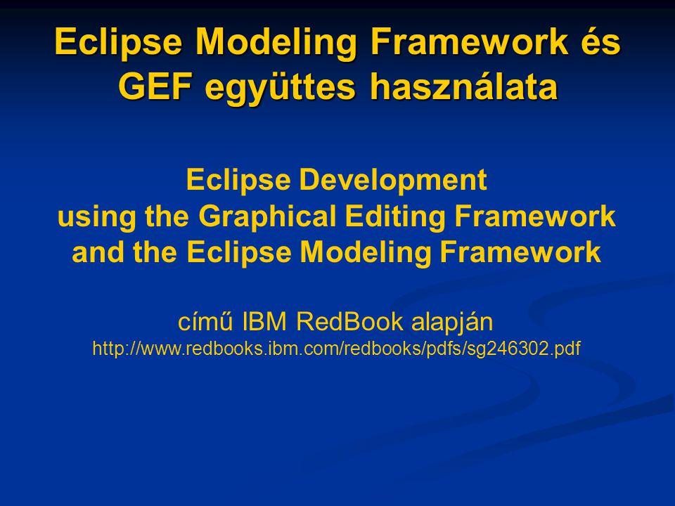 Eclipse Modeling Framework és GEF együttes használata Eclipse Development using the Graphical Editing Framework and the Eclipse Modeling Framework című IBM RedBook alapján http://www.redbooks.ibm.com/redbooks/pdfs/sg246302.pdf