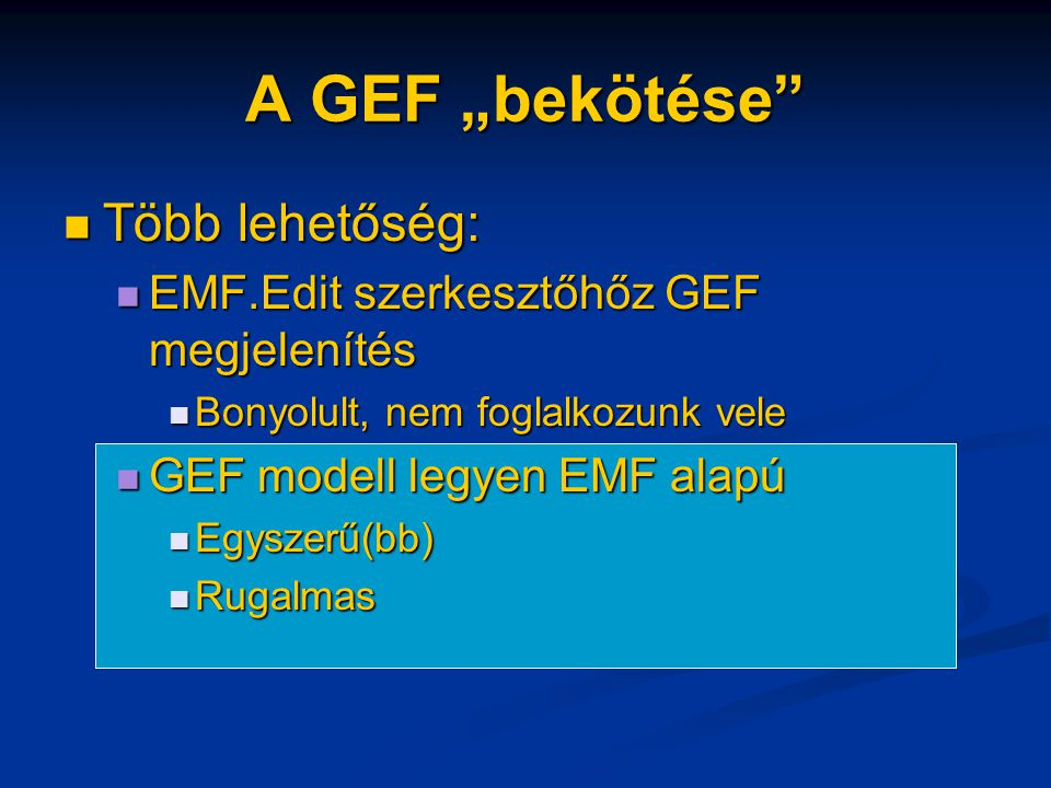 """A GEF """"bekötése Több lehetőség: Több lehetőség: EMF.Edit szerkesztőhőz GEF megjelenítés EMF.Edit szerkesztőhőz GEF megjelenítés Bonyolult, nem foglalkozunk vele Bonyolult, nem foglalkozunk vele GEF modell legyen EMF alapú GEF modell legyen EMF alapú Egyszerű(bb) Egyszerű(bb) Rugalmas Rugalmas"""