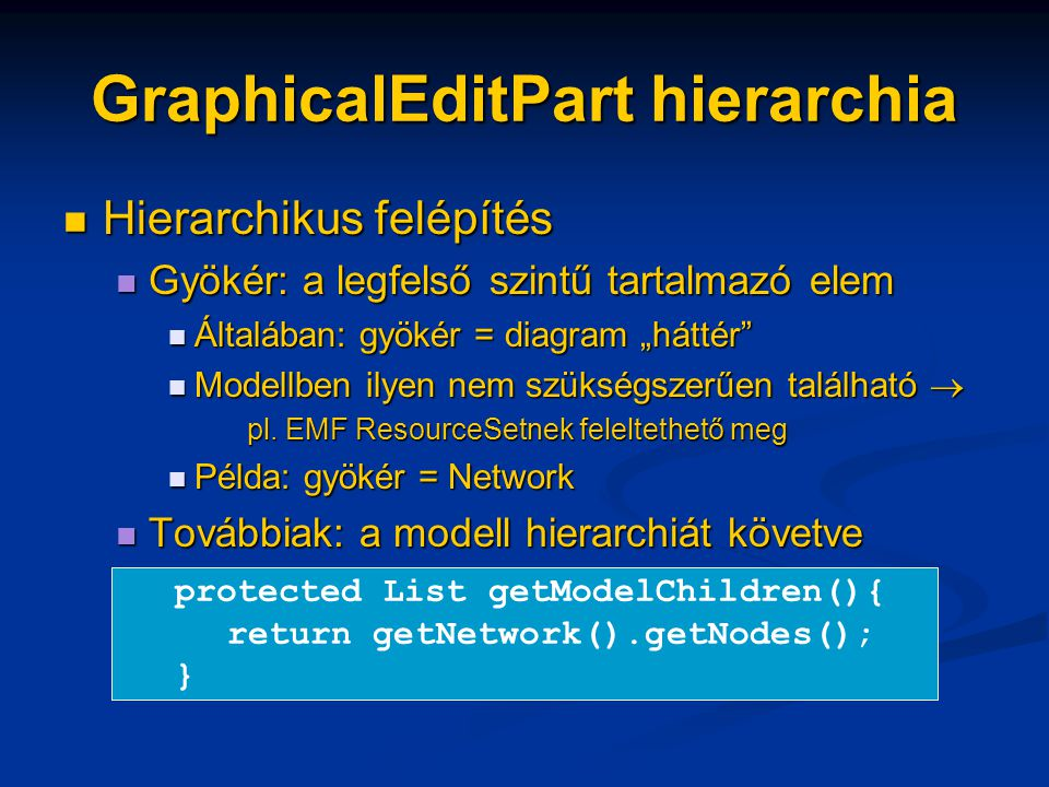 """GraphicalEditPart hierarchia Hierarchikus felépítés Hierarchikus felépítés Gyökér: a legfelső szintű tartalmazó elem Gyökér: a legfelső szintű tartalmazó elem Általában: gyökér = diagram """"háttér Általában: gyökér = diagram """"háttér Modellben ilyen nem szükségszerűen található  Modellben ilyen nem szükségszerűen található  pl."""
