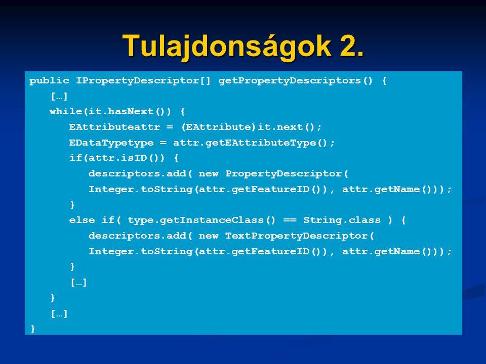 Tulajdonságok 2. public IPropertyDescriptor[] getPropertyDescriptors() { […] while(it.hasNext()) { EAttributeattr = (EAttribute)it.next(); EDataTypety