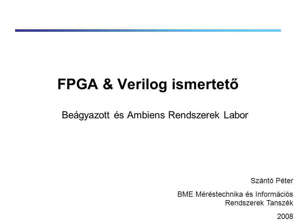 FPGA & Verilog ismertető Beágyazott és Ambiens Rendszerek Labor Szántó Péter BME Méréstechnika és Információs Rendszerek Tanszék 2008