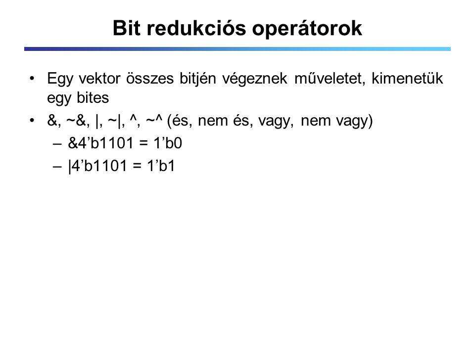 Bit redukciós operátorok Egy vektor összes bitjén végeznek műveletet, kimenetük egy bites &, ~&,  , ~ , ^, ~^ (és, nem és, vagy, nem vagy) –&4'b1101 = 1'b0 – 4'b1101 = 1'b1