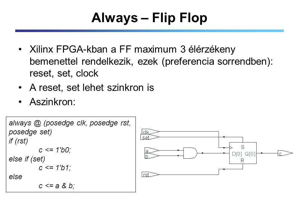 Always – Flip Flop Xilinx FPGA-kban a FF maximum 3 élérzékeny bemenettel rendelkezik, ezek (preferencia sorrendben): reset, set, clock A reset, set lehet szinkron is Aszinkron: always @ (posedge clk, posedge rst, posedge set) if (rst) c <= 1 b0; else if (set) c <= 1 b1; else c <= a & b;