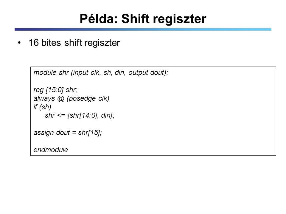 Példa: Shift regiszter 16 bites shift regiszter module shr (input clk, sh, din, output dout); reg [15:0] shr; always @ (posedge clk) if (sh) shr <= {shr[14:0], din}; assign dout = shr[15]; endmodule
