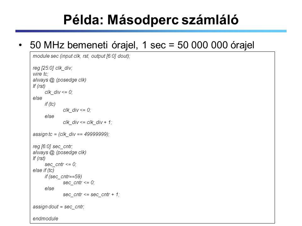 Példa: Másodperc számláló 50 MHz bemeneti órajel, 1 sec = 50 000 000 órajel module sec (input clk, rst, output [6:0] dout); reg [25:0] clk_div; wire tc; always @ (posedge clk) If (rst) clk_div <= 0; else if (tc) clk_div <= 0; else clk_div <= clk_div + 1; assign tc = (clk_div == 49999999); reg [6:0] sec_cntr; always @ (posedge clk) If (rst) sec_cntr <= 0; else if (tc) if (sec_cntr==59) sec_cntr <= 0; else sec_cntr <= sec_cntr + 1; assign dout = sec_cntr; endmodule