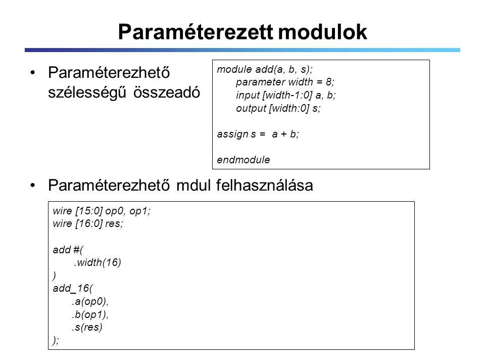 Paraméterezett modulok Paraméterezhető szélességű összeadó Paraméterezhető mdul felhasználása module add(a, b, s); parameter width = 8; input [width-1:0] a, b; output [width:0] s; assign s = a + b; endmodule wire [15:0] op0, op1; wire [16:0] res; add #(.width(16) ) add_16(.a(op0),.b(op1),.s(res) );