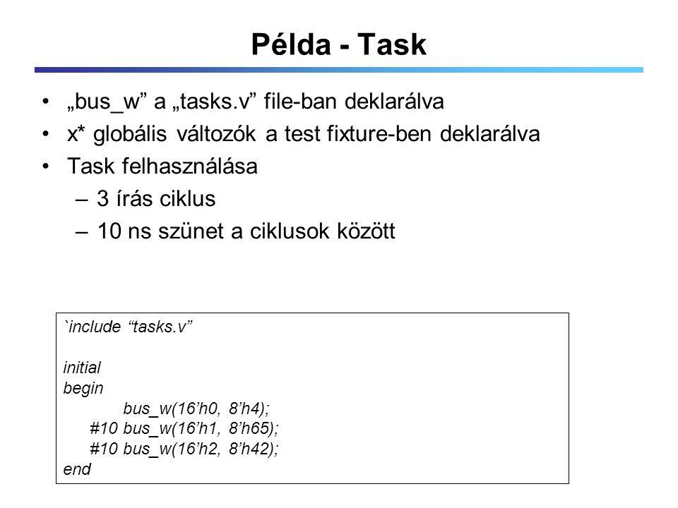 """Példa - Task """"bus_w a """"tasks.v file-ban deklarálva x* globális változók a test fixture-ben deklarálva Task felhasználása –3 írás ciklus –10 ns szünet a ciklusok között `include tasks.v initial begin bus_w(16'h0, 8'h4); #10 bus_w(16'h1, 8'h65); #10 bus_w(16'h2, 8'h42); end"""