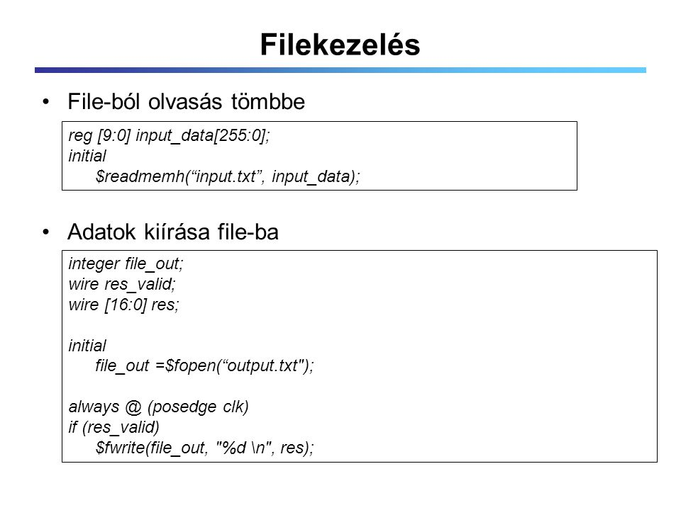 Filekezelés File-ból olvasás tömbbe Adatok kiírása file-ba reg [9:0] input_data[255:0]; initial $readmemh( input.txt , input_data); integer file_out; wire res_valid; wire [16:0] res; initial file_out =$fopen( output.txt ); always @ (posedge clk) if (res_valid) $fwrite(file_out, %d \n , res);