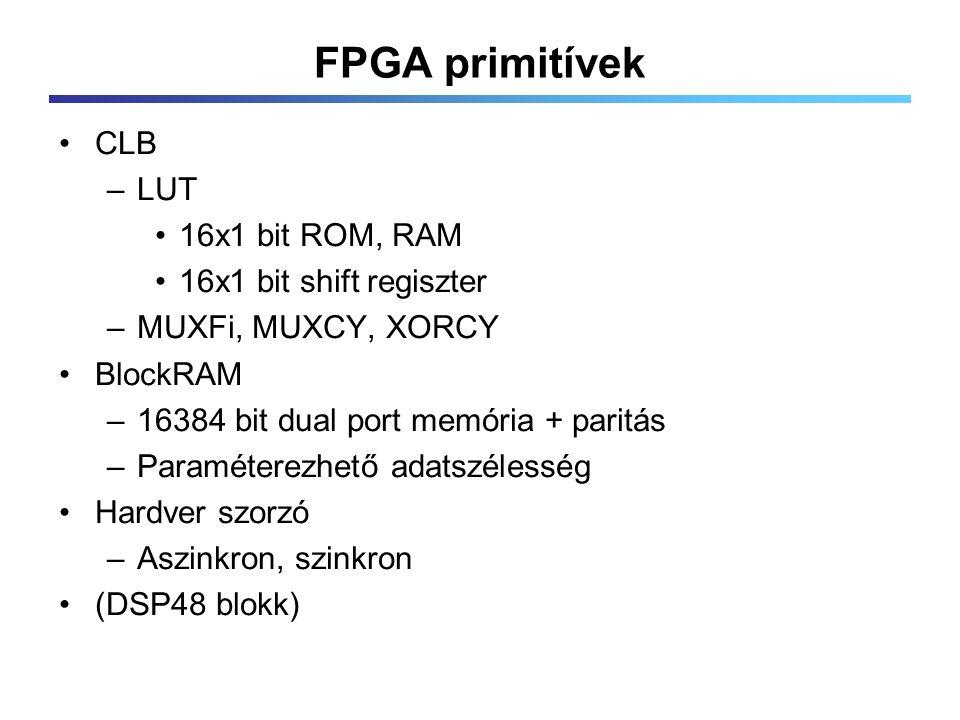 FPGA primitívek CLB –LUT 16x1 bit ROM, RAM 16x1 bit shift regiszter –MUXFi, MUXCY, XORCY BlockRAM –16384 bit dual port memória + paritás –Paraméterezhető adatszélesség Hardver szorzó –Aszinkron, szinkron (DSP48 blokk)