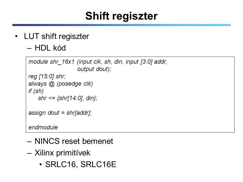 Shift regiszter LUT shift regiszter –HDL kód –NINCS reset bemenet –Xilinx primitívek SRLC16, SRLC16E module shr_16x1 (input clk, sh, din, input [3:0] addr, output dout); reg [15:0] shr; always @ (posedge clk) if (sh) shr <= {shr[14:0], din}; assign dout = shr[addr]; endmodule