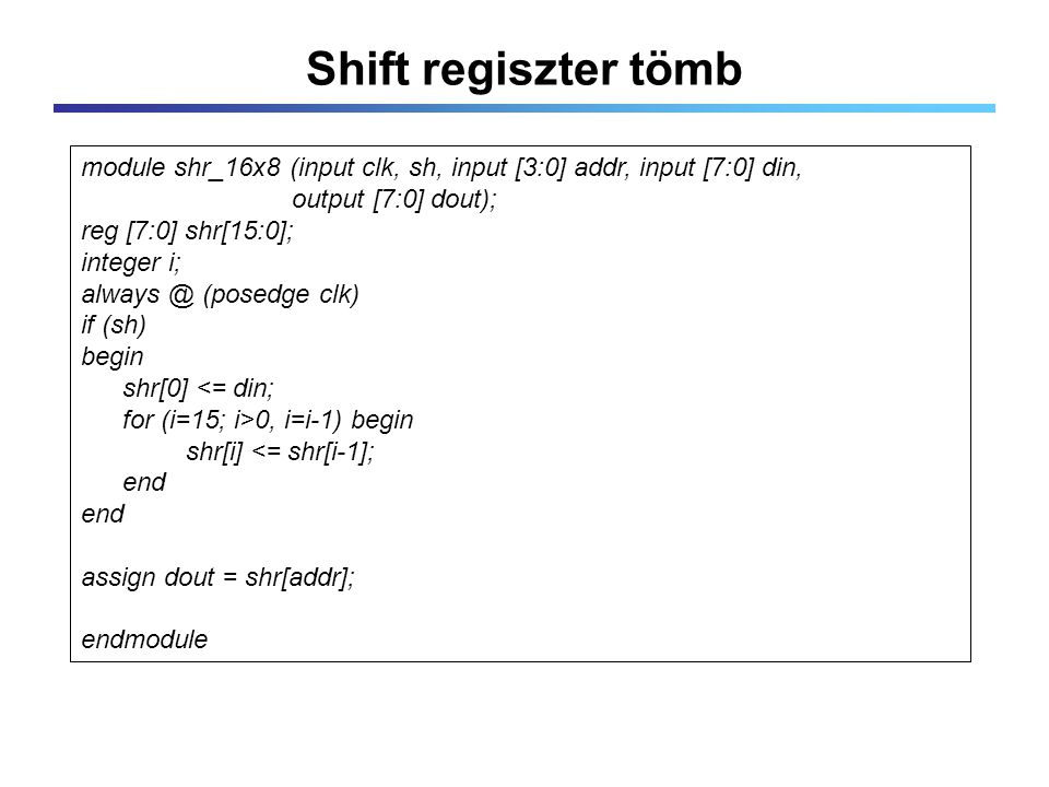 Shift regiszter tömb module shr_16x8 (input clk, sh, input [3:0] addr, input [7:0] din, output [7:0] dout); reg [7:0] shr[15:0]; integer i; always @ (posedge clk) if (sh) begin shr[0] <= din; for (i=15; i>0, i=i-1) begin shr[i] <= shr[i-1]; end assign dout = shr[addr]; endmodule