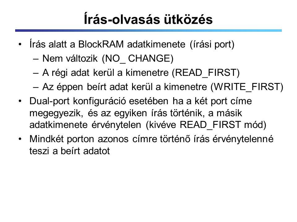 Írás-olvasás ütközés Írás alatt a BlockRAM adatkimenete (írási port) –Nem változik (NO_ CHANGE) –A régi adat kerül a kimenetre (READ_FIRST) –Az éppen beírt adat kerül a kimenetre (WRITE_FIRST) Dual-port konfiguráció esetében ha a két port címe megegyezik, és az egyiken írás történik, a másik adatkimenete érvénytelen (kivéve READ_FIRST mód) Mindkét porton azonos címre történő írás érvénytelenné teszi a beírt adatot