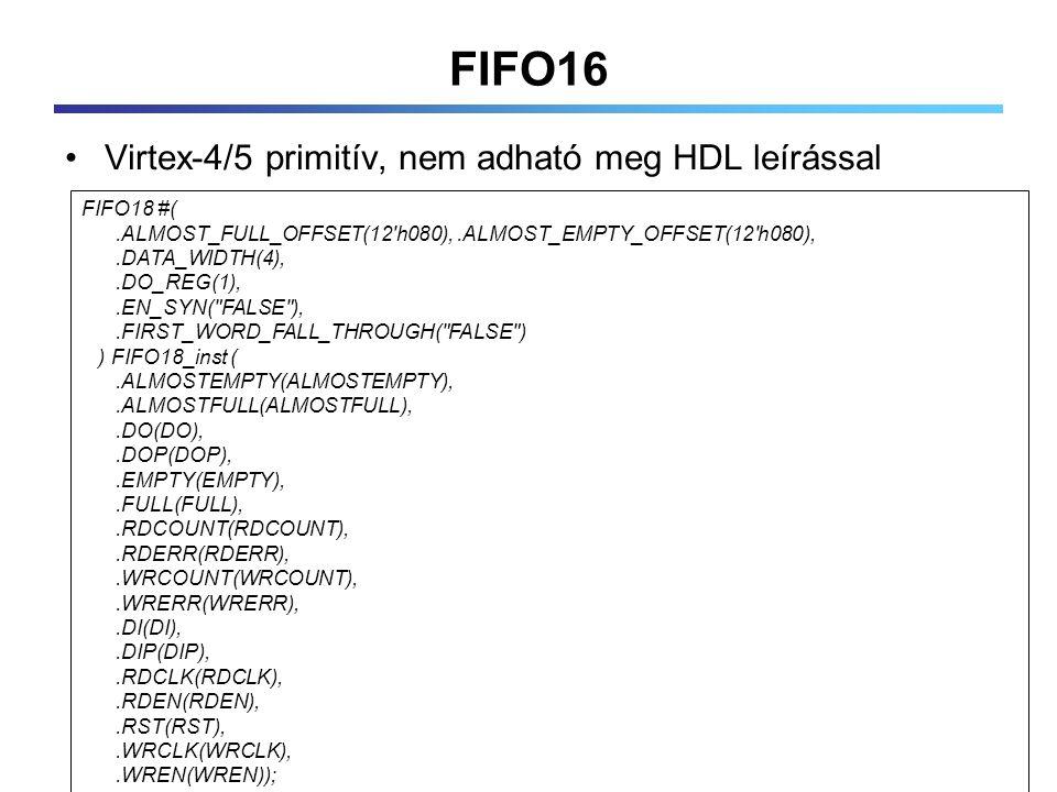 FIFO16 Virtex-4/5 primitív, nem adható meg HDL leírással FIFO18 #(.ALMOST_FULL_OFFSET(12 h080),.ALMOST_EMPTY_OFFSET(12 h080),.DATA_WIDTH(4),.DO_REG(1),.EN_SYN( FALSE ),.FIRST_WORD_FALL_THROUGH( FALSE ) ) FIFO18_inst (.ALMOSTEMPTY(ALMOSTEMPTY),.ALMOSTFULL(ALMOSTFULL),.DO(DO),.DOP(DOP),.EMPTY(EMPTY),.FULL(FULL),.RDCOUNT(RDCOUNT),.RDERR(RDERR),.WRCOUNT(WRCOUNT),.WRERR(WRERR),.DI(DI),.DIP(DIP),.RDCLK(RDCLK),.RDEN(RDEN),.RST(RST),.WRCLK(WRCLK),.WREN(WREN));