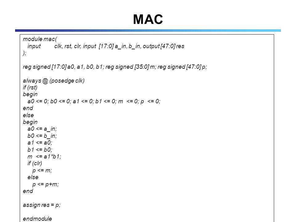 MAC module mac( input clk, rst, clr, input [17:0] a_in, b_in, output [47:0] res ); reg signed [17:0] a0, a1, b0, b1; reg signed [35:0] m; reg signed [47:0] p; always @ (posedge clk) if (rst) begin a0 <= 0; b0 <= 0; a1 <= 0; b1 <= 0; m <= 0; p <= 0; end else begin a0 <= a_in; b0 <= b_in; a1 <= a0; b1 <= b0; m <= a1*b1; if (clr) p <= m; else p <= p+m; end assign res = p; endmodule