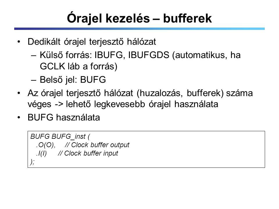 Órajel kezelés – bufferek Dedikált órajel terjesztő hálózat –Külső forrás: IBUFG, IBUFGDS (automatikus, ha GCLK láb a forrás) –Belső jel: BUFG Az órajel terjesztő hálózat (huzalozás, bufferek) száma véges -> lehető legkevesebb órajel használata BUFG használata BUFG BUFG_inst (.O(O), // Clock buffer output.I(I) // Clock buffer input );
