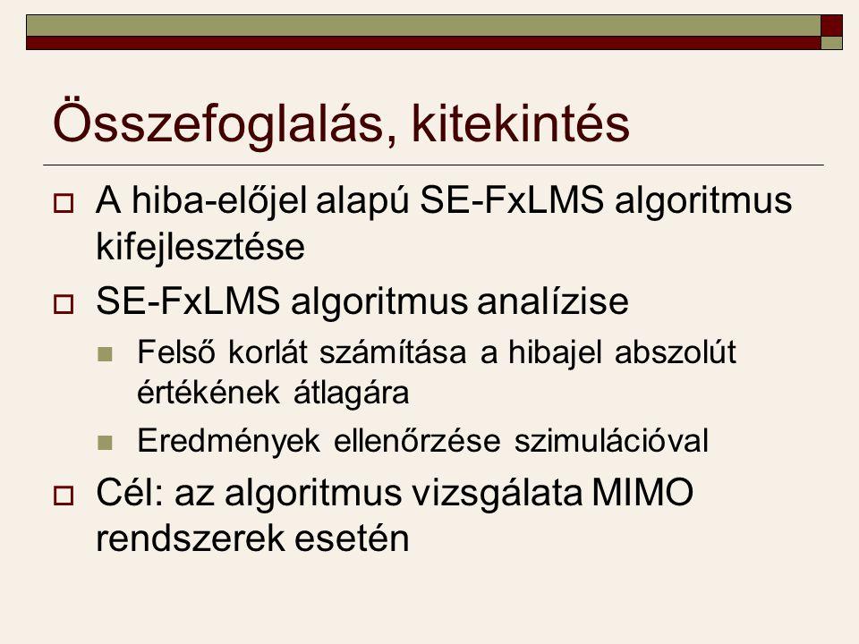 Összefoglalás, kitekintés  A hiba-előjel alapú SE-FxLMS algoritmus kifejlesztése  SE-FxLMS algoritmus analízise Felső korlát számítása a hibajel abszolút értékének átlagára Eredmények ellenőrzése szimulációval  Cél: az algoritmus vizsgálata MIMO rendszerek esetén