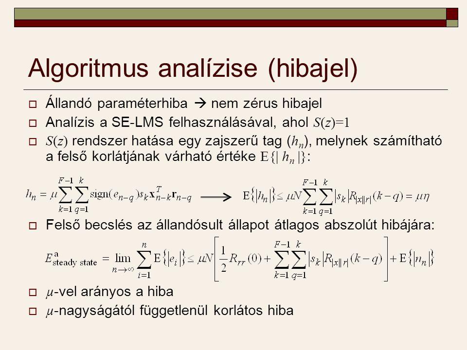  Állandó paraméterhiba  nem zérus hibajel  Analízis a SE-LMS felhasználásával, ahol S(z)=1  S(z) rendszer hatása egy zajszerű tag ( h n ), melynek számítható a felső korlátjának várható értéke E{| h n |} :  Felső becslés az állandósult állapot átlagos abszolút hibájára:  µ -vel arányos a hiba  µ -nagyságától függetlenül korlátos hiba Algoritmus analízise (hibajel)