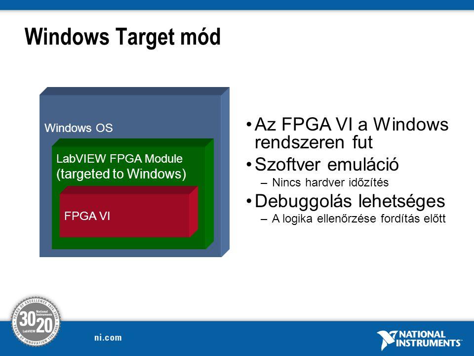 Windows Target mód Windows OS LabVIEW FPGA Module (targeted to Windows) FPGA VI Az FPGA VI a Windows rendszeren fut Szoftver emuláció –Nincs hardver időzítés Debuggolás lehetséges –A logika ellenőrzése fordítás előtt