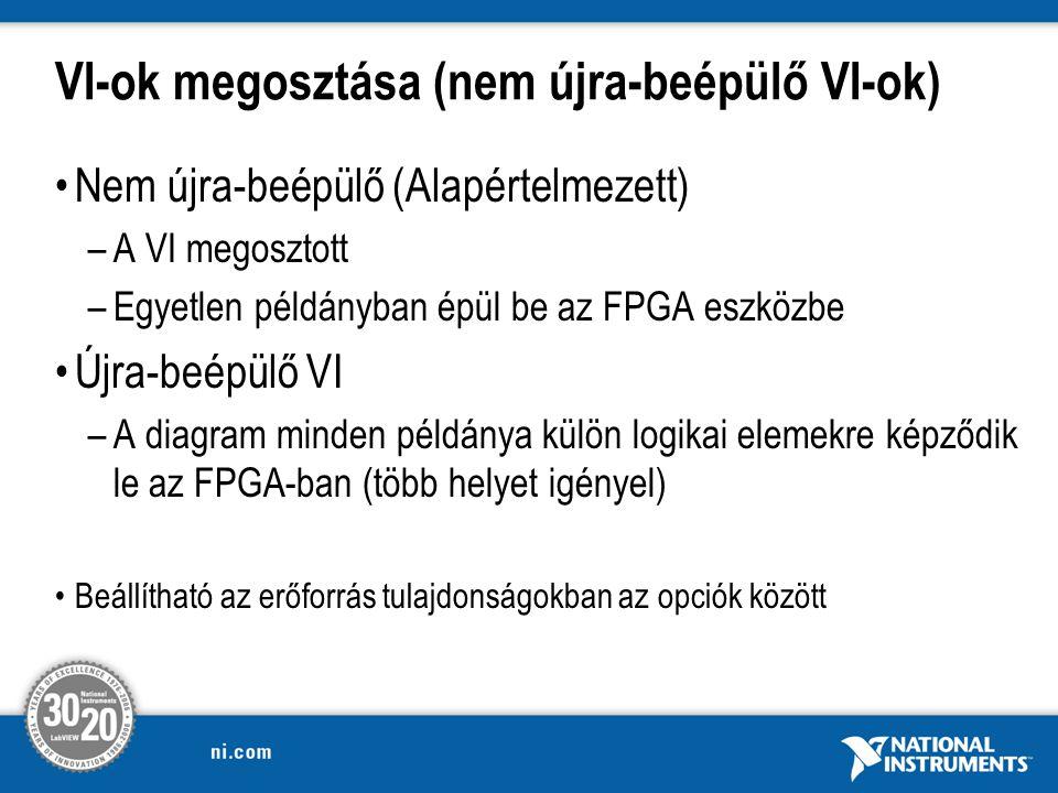 VI-ok megosztása (nem újra-beépülő VI-ok) Nem újra-beépülő (Alapértelmezett) –A VI megosztott –Egyetlen példányban épül be az FPGA eszközbe Újra-beépülő VI –A diagram minden példánya külön logikai elemekre képződik le az FPGA-ban (több helyet igényel) Beállítható az erőforrás tulajdonságokban az opciók között