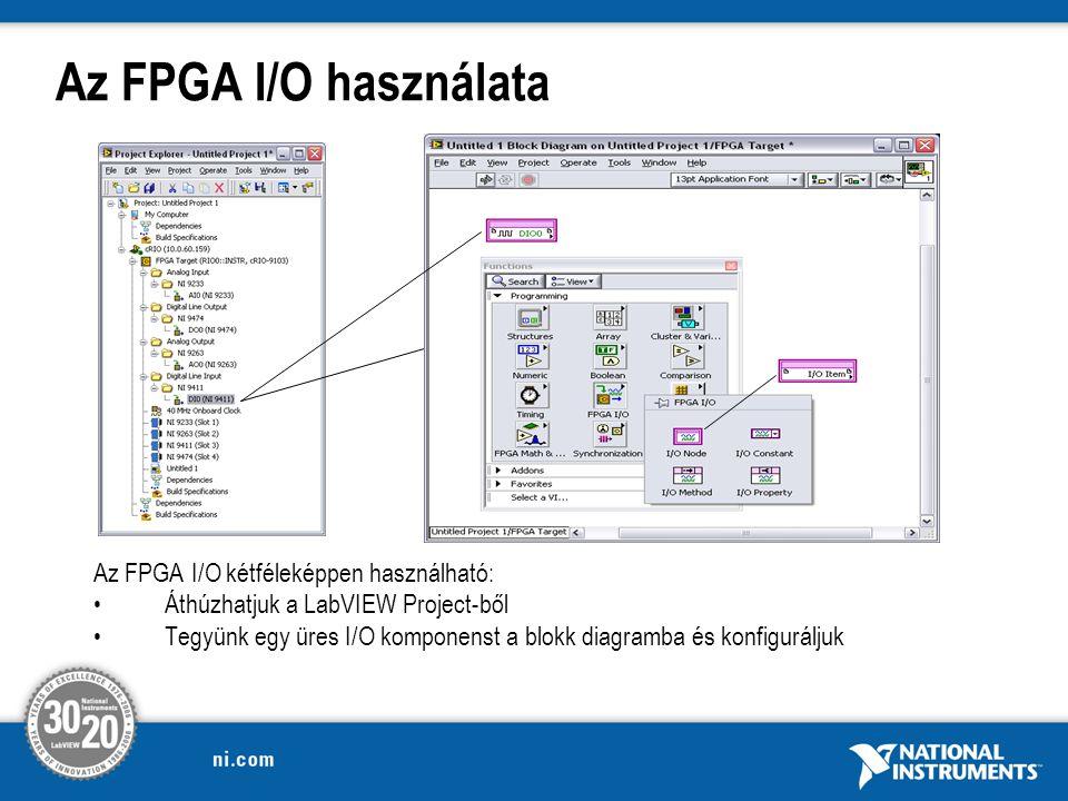 Az FPGA I/O használata Az FPGA I/O kétféleképpen használható: Áthúzhatjuk a LabVIEW Project-ből Tegyünk egy üres I/O komponenst a blokk diagramba és konfiguráljuk