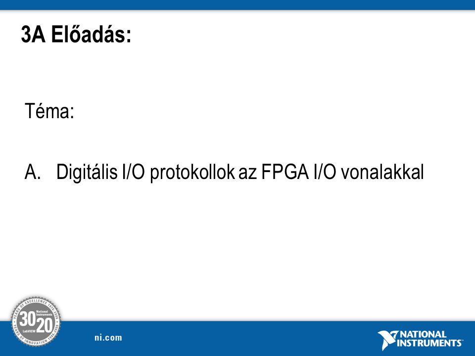Téma: A.Digitális I/O protokollok az FPGA I/O vonalakkal 3A Előadás: