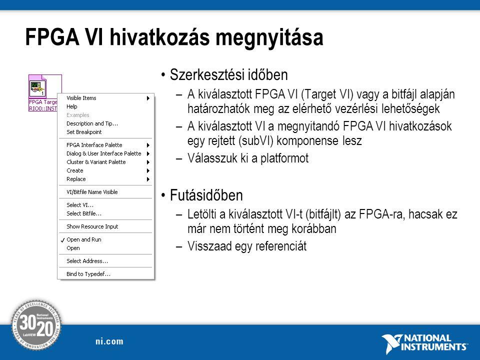 FPGA VI hivatkozás megnyitása Szerkesztési időben –A kiválasztott FPGA VI (Target VI) vagy a bitfájl alapján határozhatók meg az elérhető vezérlési lehetőségek –A kiválasztott VI a megnyitandó FPGA VI hivatkozások egy rejtett (subVI) komponense lesz –Válasszuk ki a platformot Futásidőben –Letölti a kiválasztott VI-t (bitfájlt) az FPGA-ra, hacsak ez már nem történt meg korábban –Visszaad egy referenciát