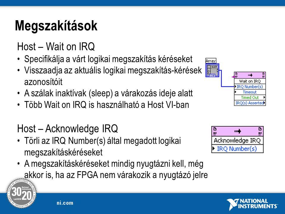 Megszakítások Host – Wait on IRQ Specifikálja a várt logikai megszakítás kéréseket Visszaadja az aktuális logikai megszakítás-kérések azonosítóit A szálak inaktívak (sleep) a várakozás ideje alatt Több Wait on IRQ is használható a Host VI-ban Host – Acknowledge IRQ Törli az IRQ Number(s) által megadott logikai megszakításkéréseket A megszakításkéréseket mindig nyugtázni kell, még akkor is, ha az FPGA nem várakozik a nyugtázó jelre