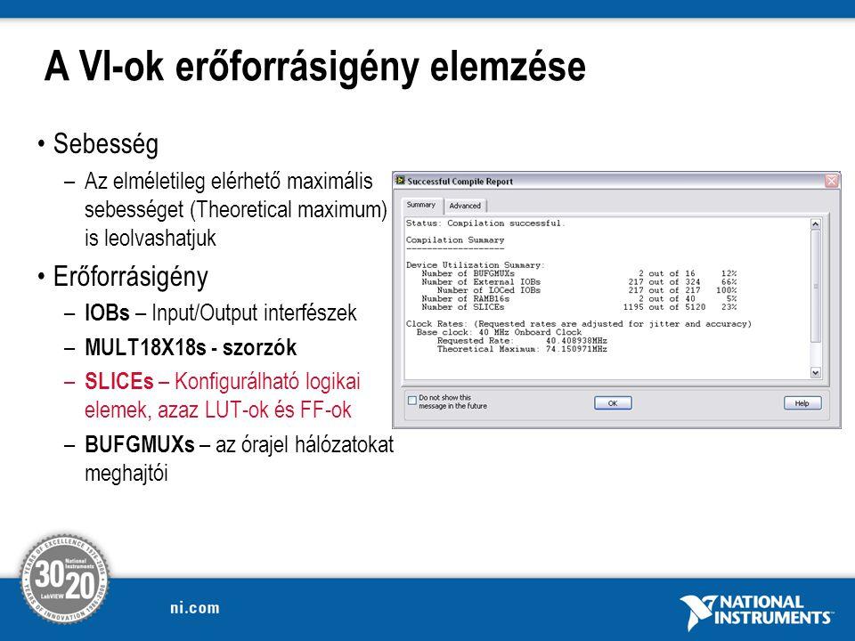 A VI-ok erőforrásigény elemzése Sebesség –Az elméletileg elérhető maximális sebességet (Theoretical maximum) is leolvashatjuk Erőforrásigény – IOBs – Input/Output interfészek – MULT18X18s - szorzók – SLICEs – Konfigurálható logikai elemek, azaz LUT-ok és FF-ok – BUFGMUXs – az órajel hálózatokat meghajtói