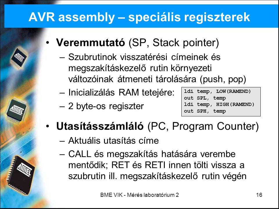 BME VIK - Mérés laboratórium 216 AVR assembly – speciális regiszterek Veremmutató (SP, Stack pointer) –Szubrutinok visszatérési címeinek és megszakítá