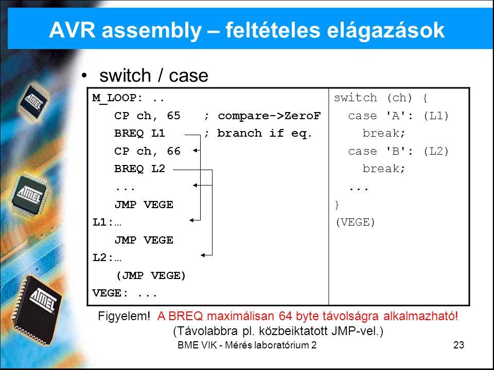 BME VIK - Mérés laboratórium 223 AVR assembly – feltételes elágazások switch / case M_LOOP:.. CP ch, 65 ; compare->ZeroF BREQ L1 ; branch if eq. CP ch