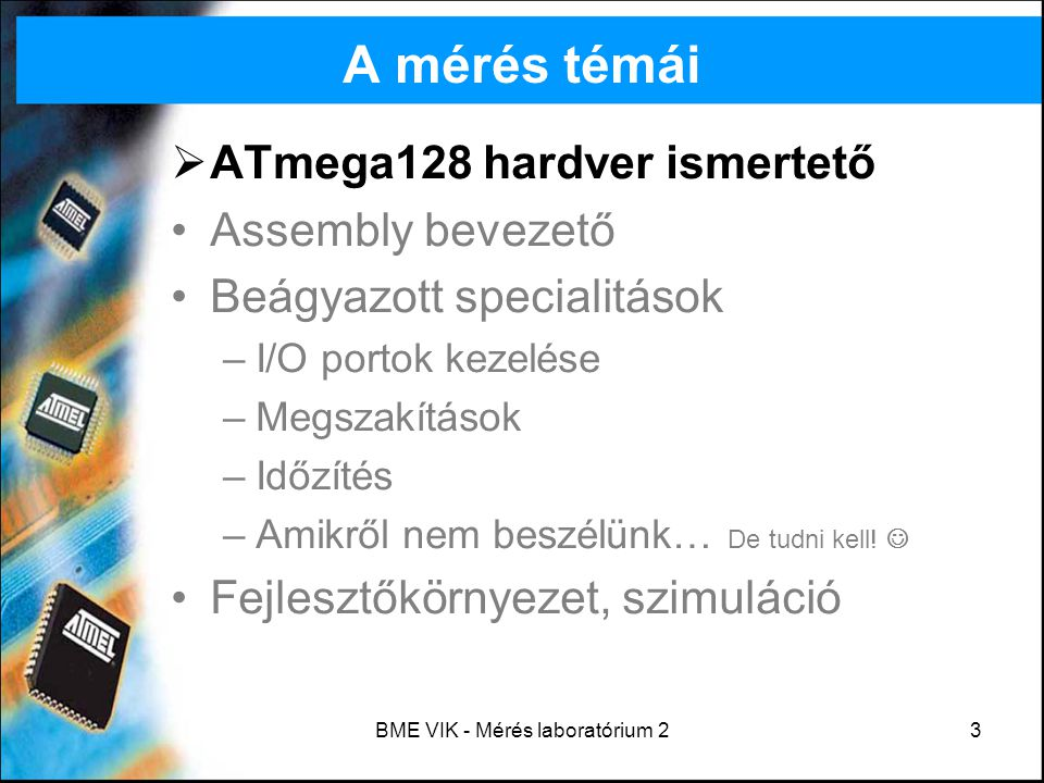 BME VIK - Mérés laboratórium 23 A mérés témái  ATmega128 hardver ismertető Assembly bevezető Beágyazott specialitások –I/O portok kezelése –Megszakít