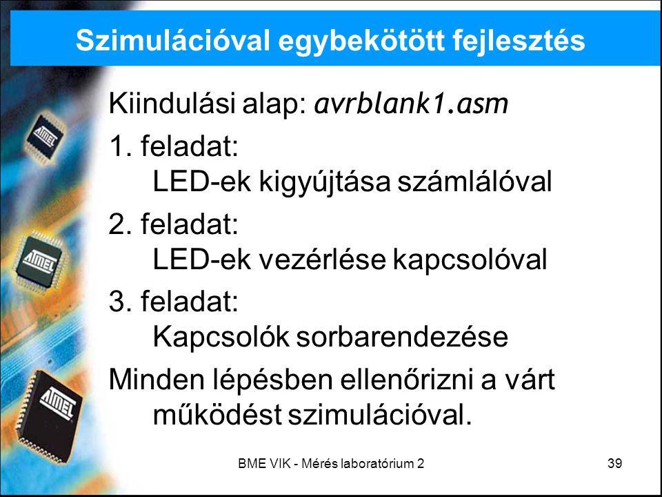 BME VIK - Mérés laboratórium 239 Szimulációval egybekötött fejlesztés Kiindulási alap: avrblank1.asm 1. feladat: LED-ek kigyújtása számlálóval 2. fela