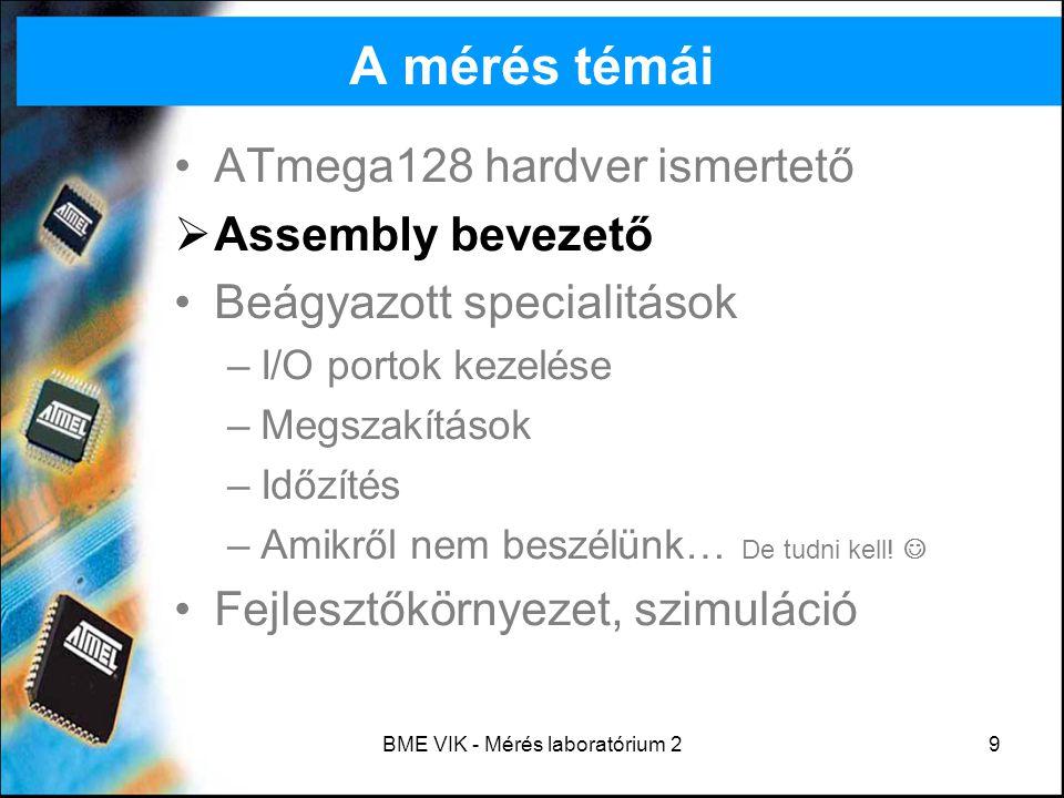BME VIK - Mérés laboratórium 230 I/O portok kezelése LED-ek bekapcsolása: ldi temp, 0xff ; 8 bites LED kimenet out DDRC, temp out PORTC, temp ; LED-ek bekapcsolása Kapcsolók beolvasása: ldi temp, 0xFF sts PORTG, temp ; nem tri-state ldi temp, 0xEB ; csak a kapcsoló-biteket olvassuk sts DDRG, temp ; bemenet lds temp, PING ; kapcsolók allapotanak beolvasasa LDS/STS csak a kapcsolóknál kell, többi IN/OUT.