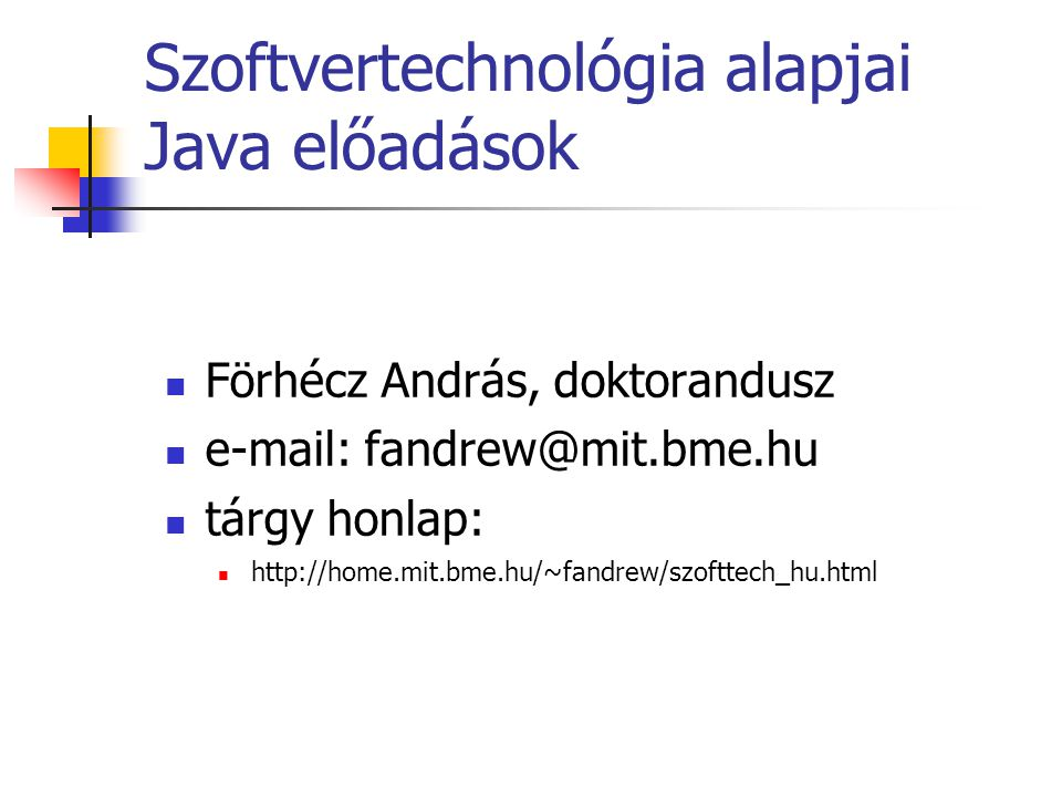 Szoftvertechnológia alapjai Java előadások Förhécz András, doktorandusz e-mail: fandrew@mit.bme.hu tárgy honlap: http://home.mit.bme.hu/~fandrew/szoft