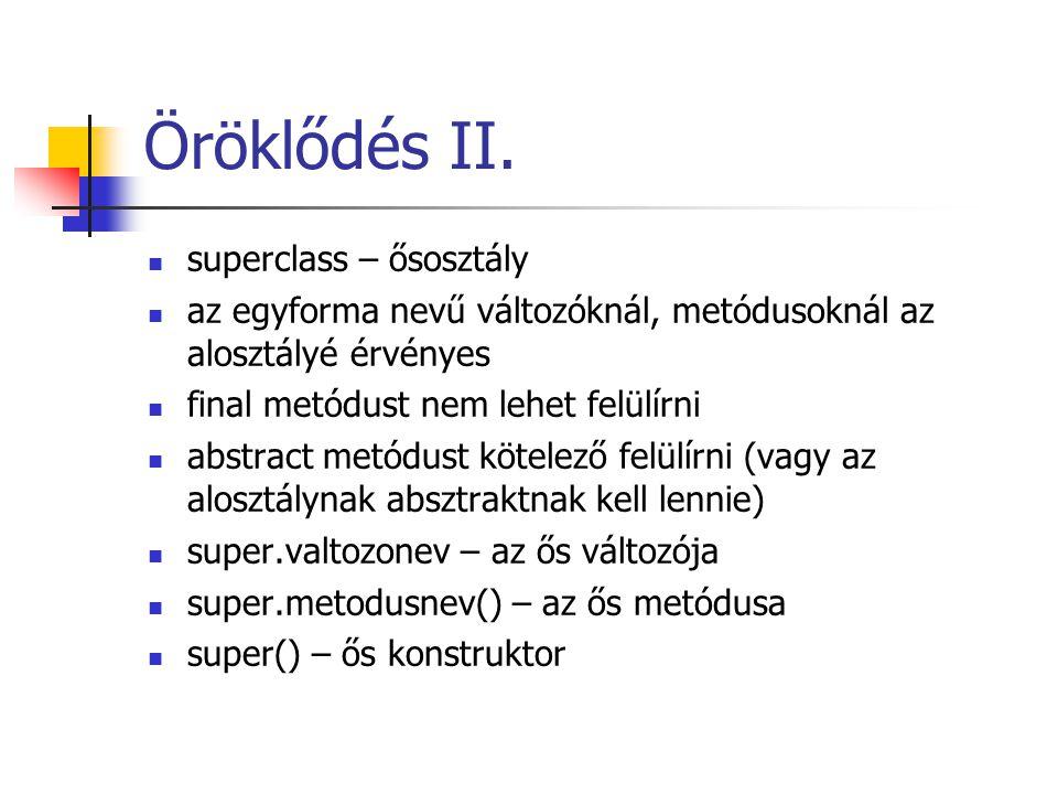 Öröklődés II. superclass – ősosztály az egyforma nevű változóknál, metódusoknál az alosztályé érvényes final metódust nem lehet felülírni abstract met