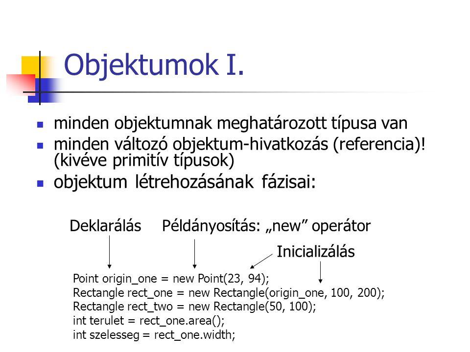 Objektumok I. minden objektumnak meghatározott típusa van minden változó objektum-hivatkozás (referencia)! (kivéve primitív típusok) objektum létreho