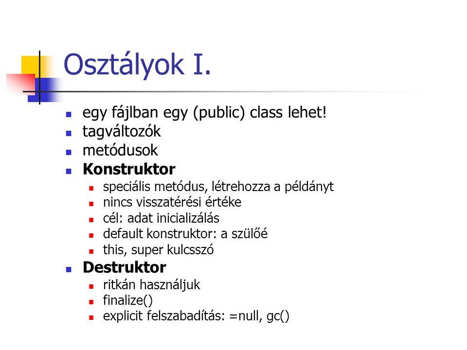 Osztályok I. egy fájlban egy (public) class lehet! tagváltozók metódusok Konstruktor speciális metódus, létrehozza a példányt nincs visszatérési érték